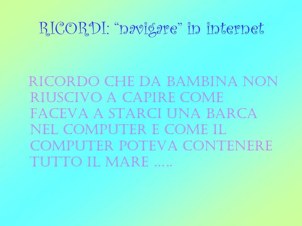 RICORDI: navigare in internet ricordo che da bambina non riuscivo a capire come faceva a starci una barca nel computer e come il computer poteva contenere tutto il mare …..