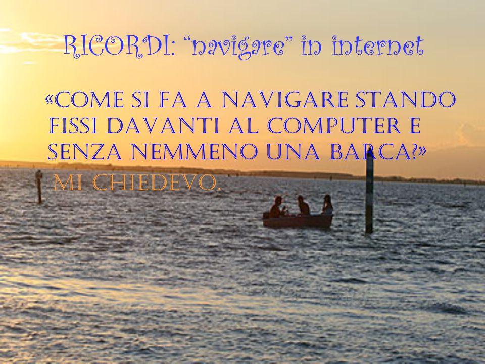 RICORDI: navigare in internet «Come si fa a navigare stando fissi davanti al computer e senza nemmeno una barca?» mi chiedevo.