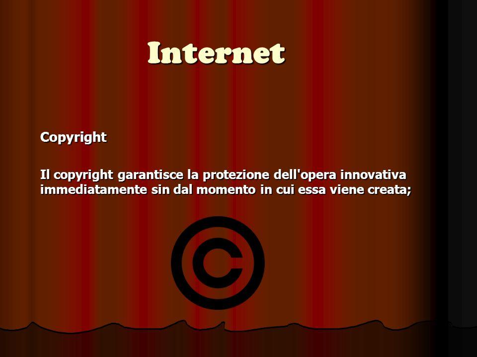 Internet Copyright Il copyright garantisce la protezione dell opera innovativa immediatamente sin dal momento in cui essa viene creata;