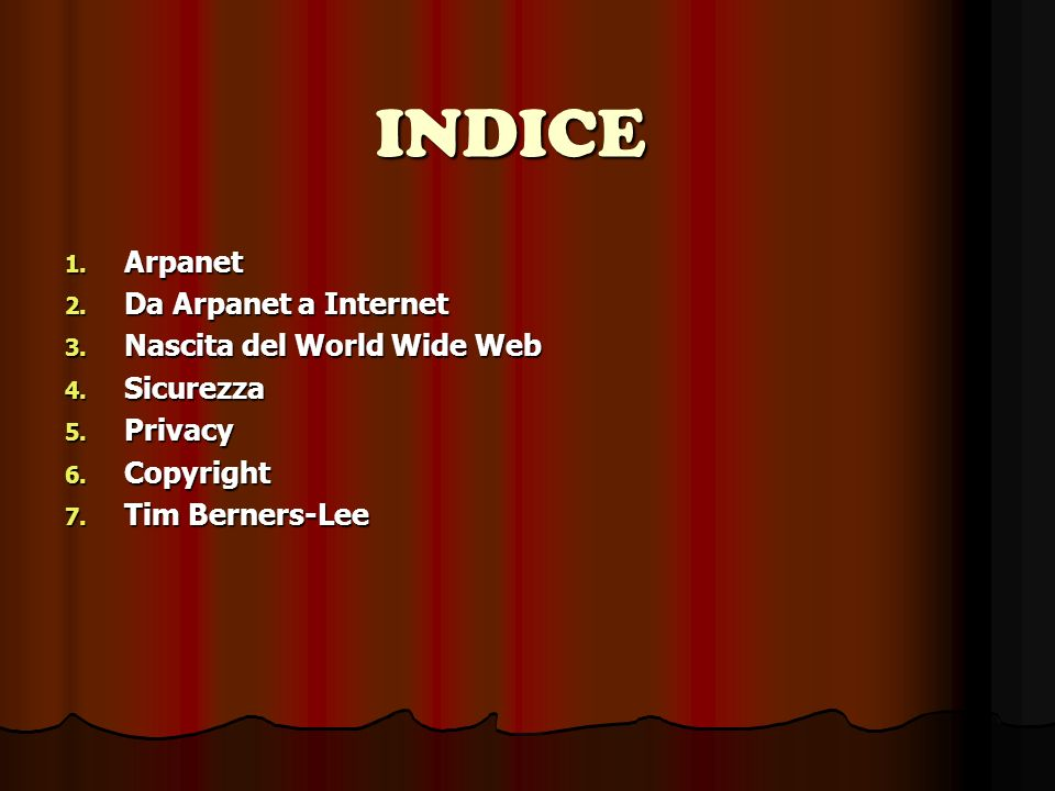 INDICE 1. Arpanet 2. Da Arpanet a Internet 3. Nascita del World Wide Web 4. Sicurezza 5. Privacy 6. Copyright 7. Tim Berners-Lee