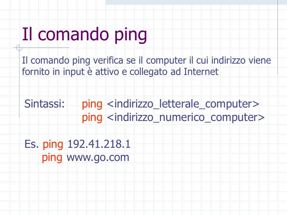 Il comando ping Il comando ping verifica se il computer il cui indirizzo viene fornito in input è attivo e collegato ad Internet Sintassi:ping ping Es.
