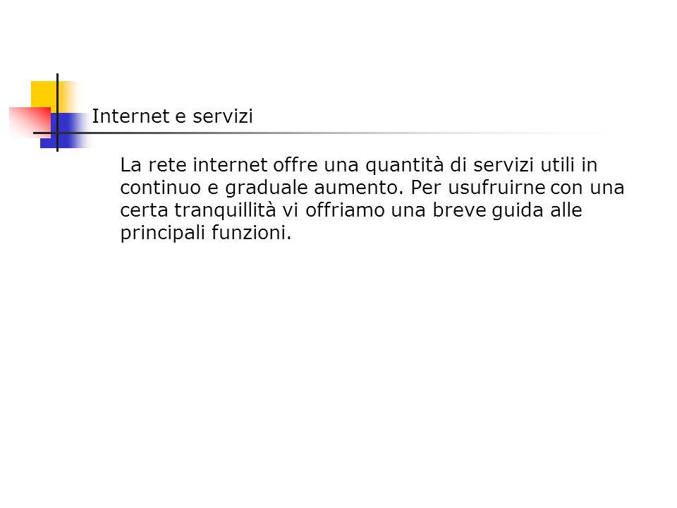 Internet e servizi La rete internet offre una quantità di servizi utili in continuo e graduale aumento. Per usufruirne con una certa tranquillità vi o
