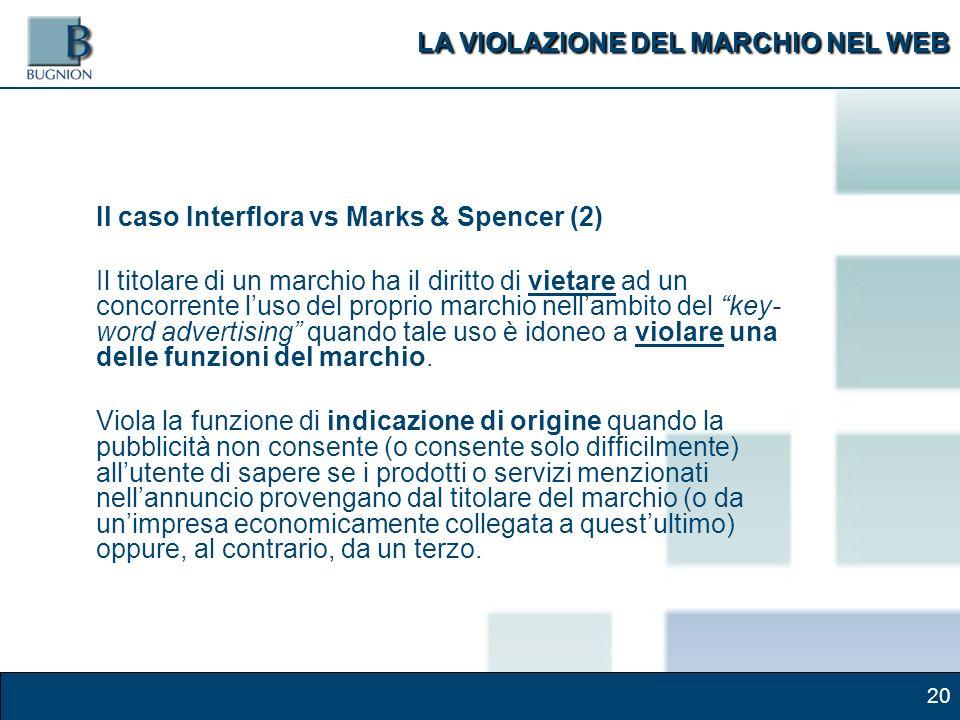 20 Il caso Interflora vs Marks & Spencer (2) Il titolare di un marchio ha il diritto di vietare ad un concorrente luso del proprio marchio nellambito del key- word advertising quando tale uso è idoneo a violare una delle funzioni del marchio.