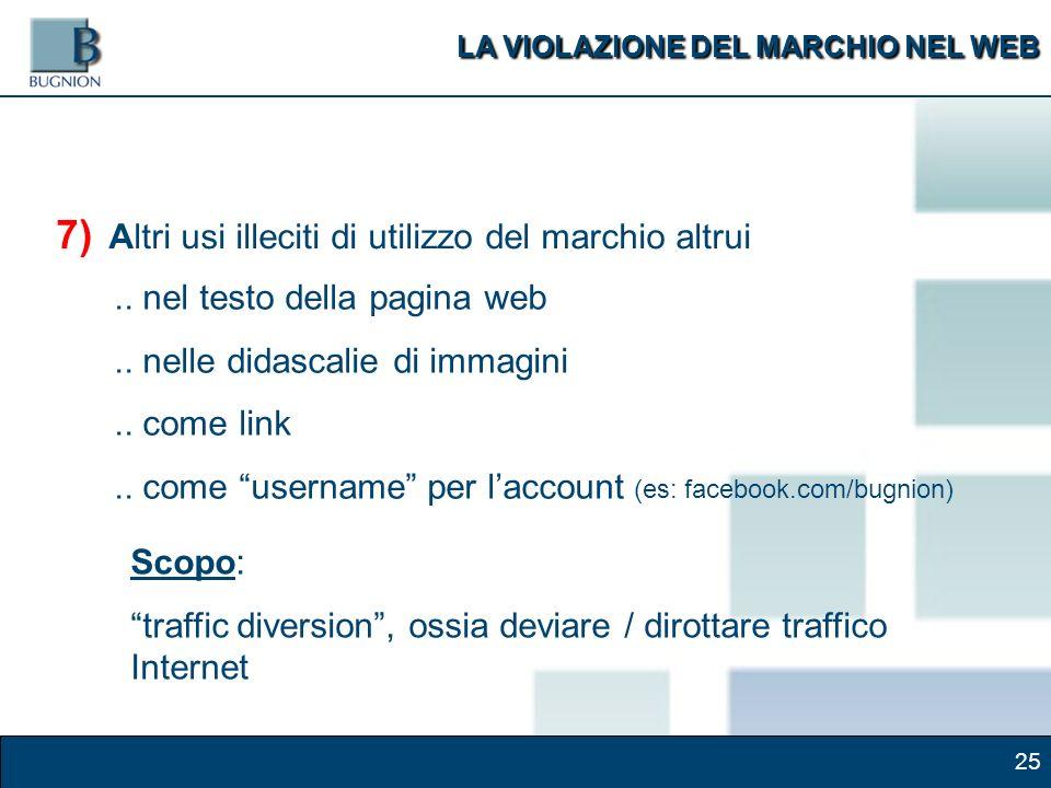 25 7) Altri usi illeciti di utilizzo del marchio altrui Scopo: traffic diversion, ossia deviare / dirottare traffico Internet LA VIOLAZIONE DEL MARCHIO NEL WEB..