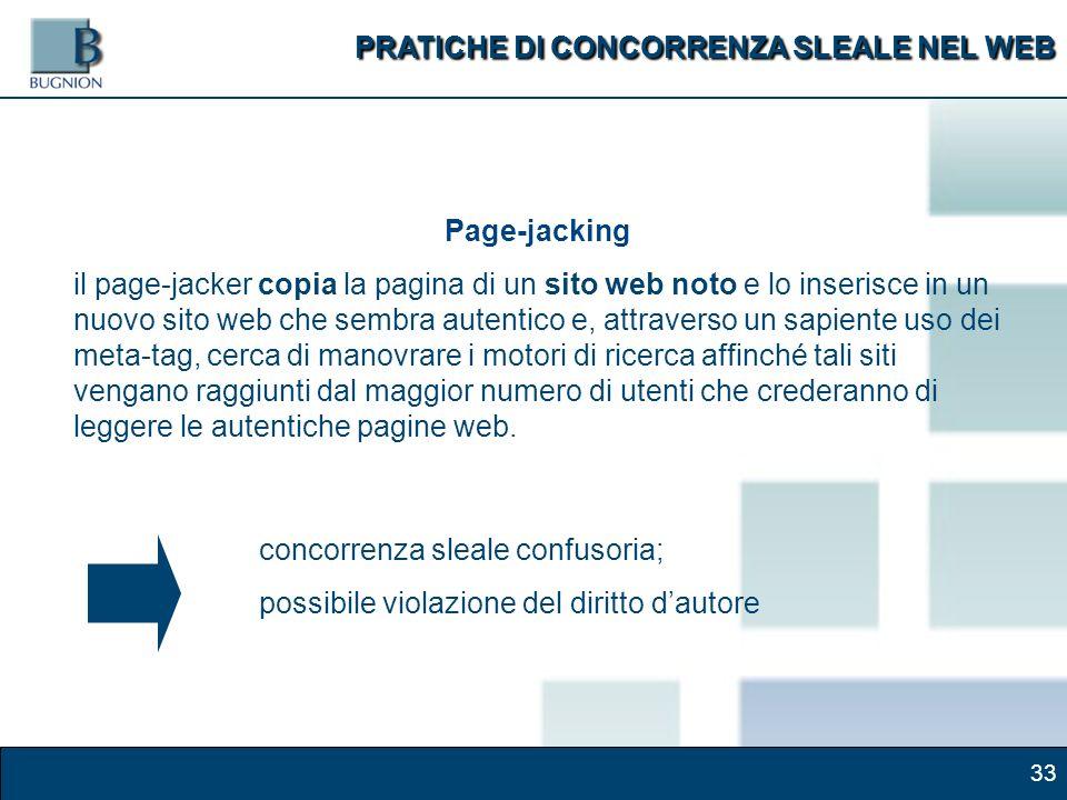 33 Page-jacking il page-jacker copia la pagina di un sito web noto e lo inserisce in un nuovo sito web che sembra autentico e, attraverso un sapiente uso dei meta-tag, cerca di manovrare i motori di ricerca affinché tali siti vengano raggiunti dal maggior numero di utenti che crederanno di leggere le autentiche pagine web.