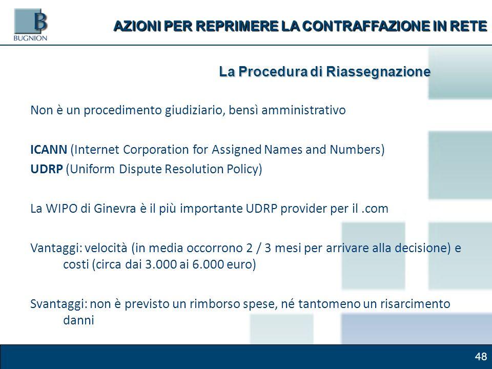 48 AZIONI PER REPRIMERE LA CONTRAFFAZIONE IN RETE La Procedura di Riassegnazione Non è un procedimento giudiziario, bensì amministrativo ICANN (Internet Corporation for Assigned Names and Numbers) UDRP (Uniform Dispute Resolution Policy) La WIPO di Ginevra è il più importante UDRP provider per il.com Vantaggi: velocità (in media occorrono 2 / 3 mesi per arrivare alla decisione) e costi (circa dai 3.000 ai 6.000 euro) Svantaggi: non è previsto un rimborso spese, né tantomeno un risarcimento danni