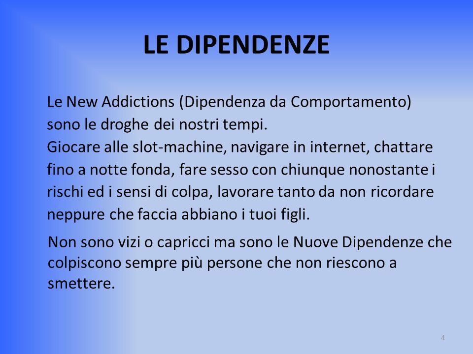 LE DIPENDENZE Le New Addictions (Dipendenza da Comportamento) sono le droghe dei nostri tempi. Giocare alle slot-machine, navigare in internet, chatta