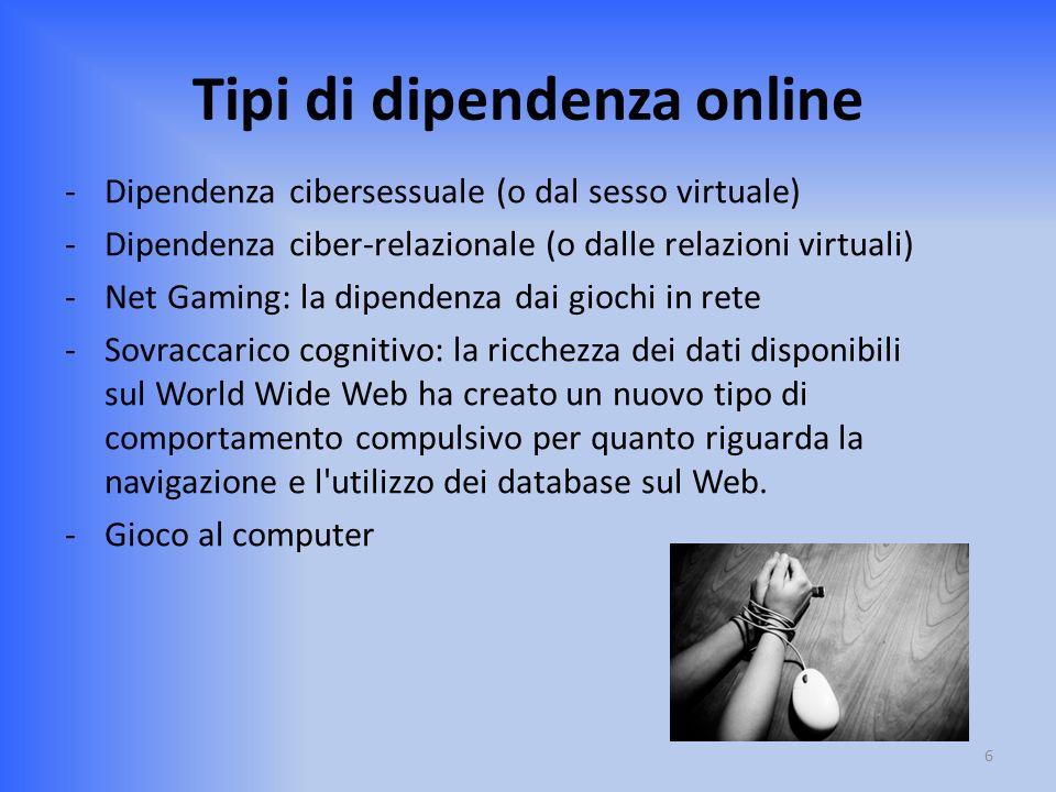 Tipi di dipendenza online -Dipendenza cibersessuale (o dal sesso virtuale) -Dipendenza ciber-relazionale (o dalle relazioni virtuali) -Net Gaming: la