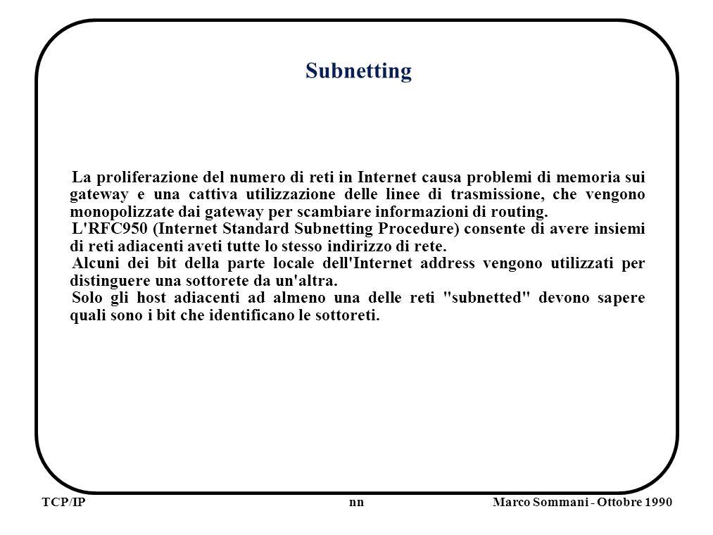 nnTCP/IPMarco Sommani - Ottobre 1990 Subnetting La proliferazione del numero di reti in Internet causa problemi di memoria sui gateway e una cattiva utilizzazione delle linee di trasmissione, che vengono monopolizzate dai gateway per scambiare informazioni di routing.