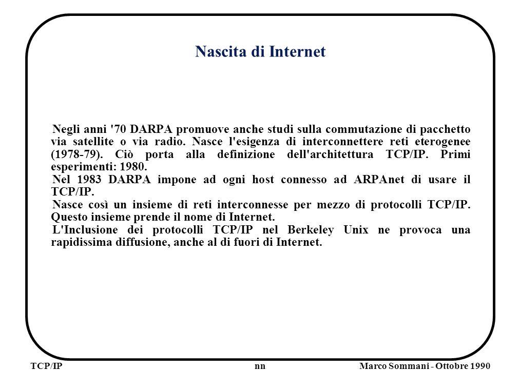 nnTCP/IPMarco Sommani - Ottobre 1990 Nascita di Internet Negli anni 70 DARPA promuove anche studi sulla commutazione di pacchetto via satellite o via radio.
