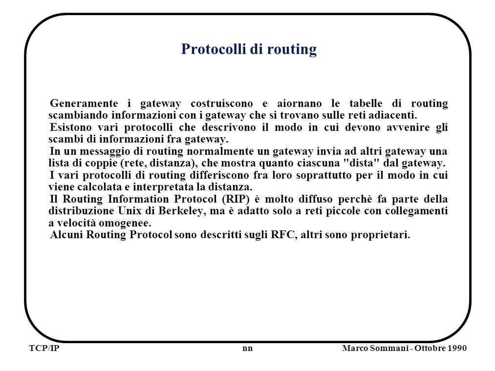 nnTCP/IPMarco Sommani - Ottobre 1990 Protocolli di routing Generamente i gateway costruiscono e aiornano le tabelle di routing scambiando informazioni con i gateway che si trovano sulle reti adiacenti.
