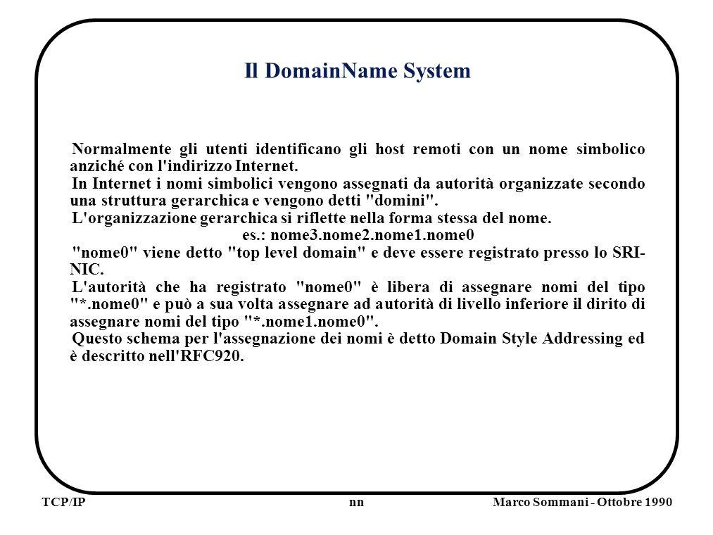 nnTCP/IPMarco Sommani - Ottobre 1990 Il DomainName System Normalmente gli utenti identificano gli host remoti con un nome simbolico anziché con l indirizzo Internet.