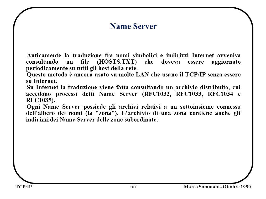nnTCP/IPMarco Sommani - Ottobre 1990 Name Server Anticamente la traduzione fra nomi simbolici e indirizzi Internet avveniva consultando un file (HOSTS.TXT) che doveva essere aggiornato periodicamente su tutti gli host della rete.