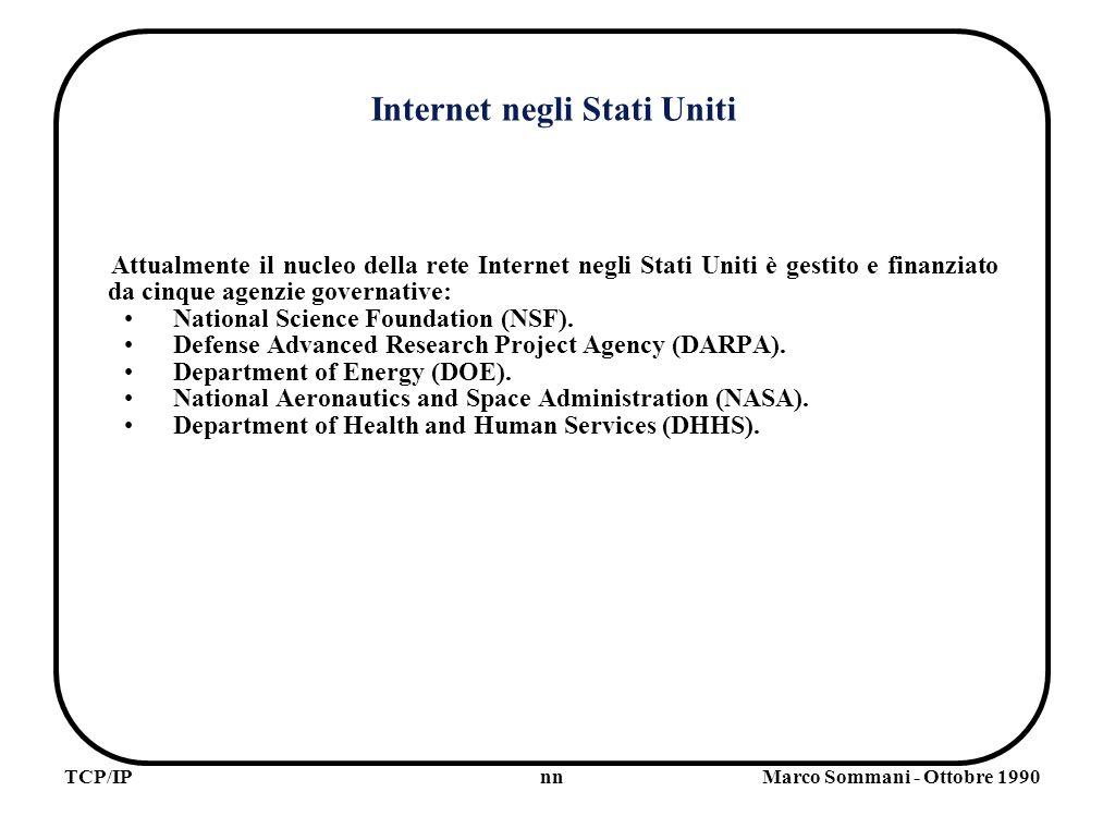 nnTCP/IPMarco Sommani - Ottobre 1990 Internet negli Stati Uniti Attualmente il nucleo della rete Internet negli Stati Uniti è gestito e finanziato da cinque agenzie governative: National Science Foundation (NSF).