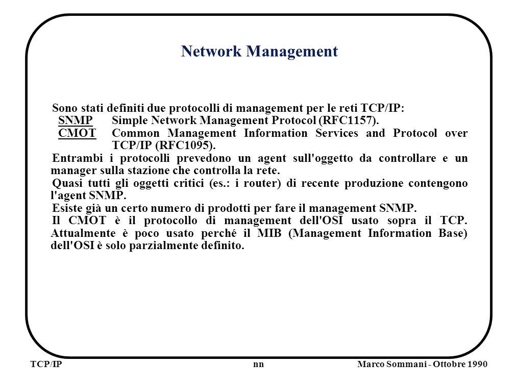 nnTCP/IPMarco Sommani - Ottobre 1990 Network Management Sono stati definiti due protocolli di management per le reti TCP/IP: SNMPSimple Network Management Protocol (RFC1157).