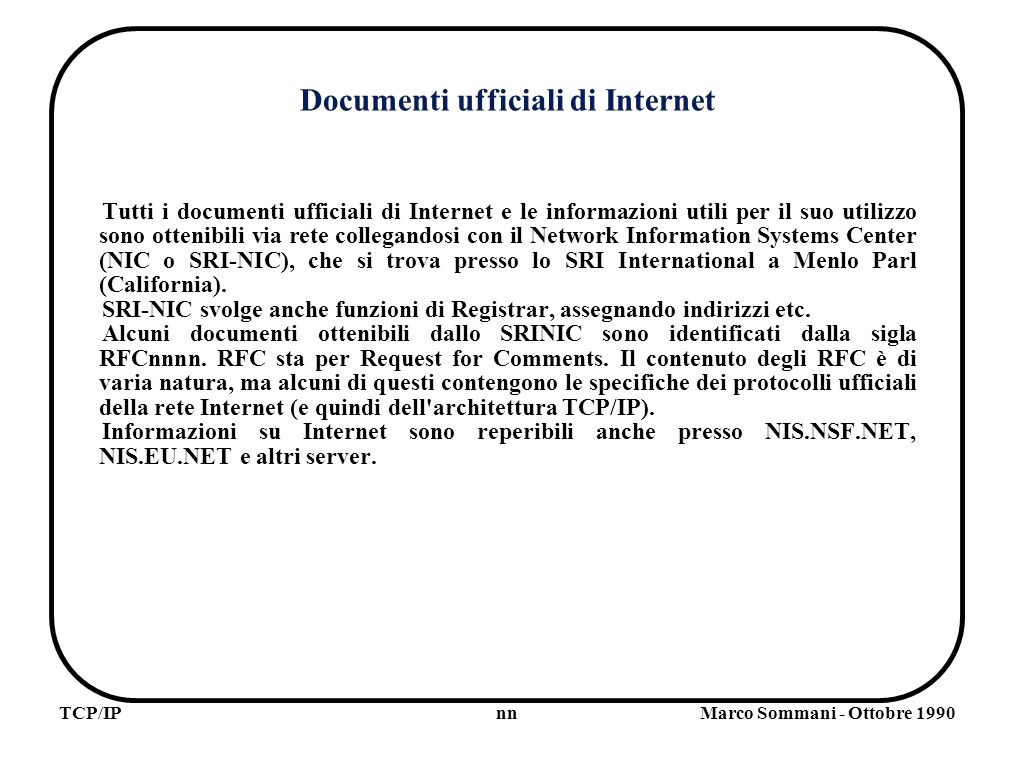 nnTCP/IPMarco Sommani - Ottobre 1990 Documenti ufficiali di Internet Tutti i documenti ufficiali di Internet e le informazioni utili per il suo utilizzo sono ottenibili via rete collegandosi con il Network Information Systems Center (NIC o SRI-NIC), che si trova presso lo SRI International a Menlo Parl (California).