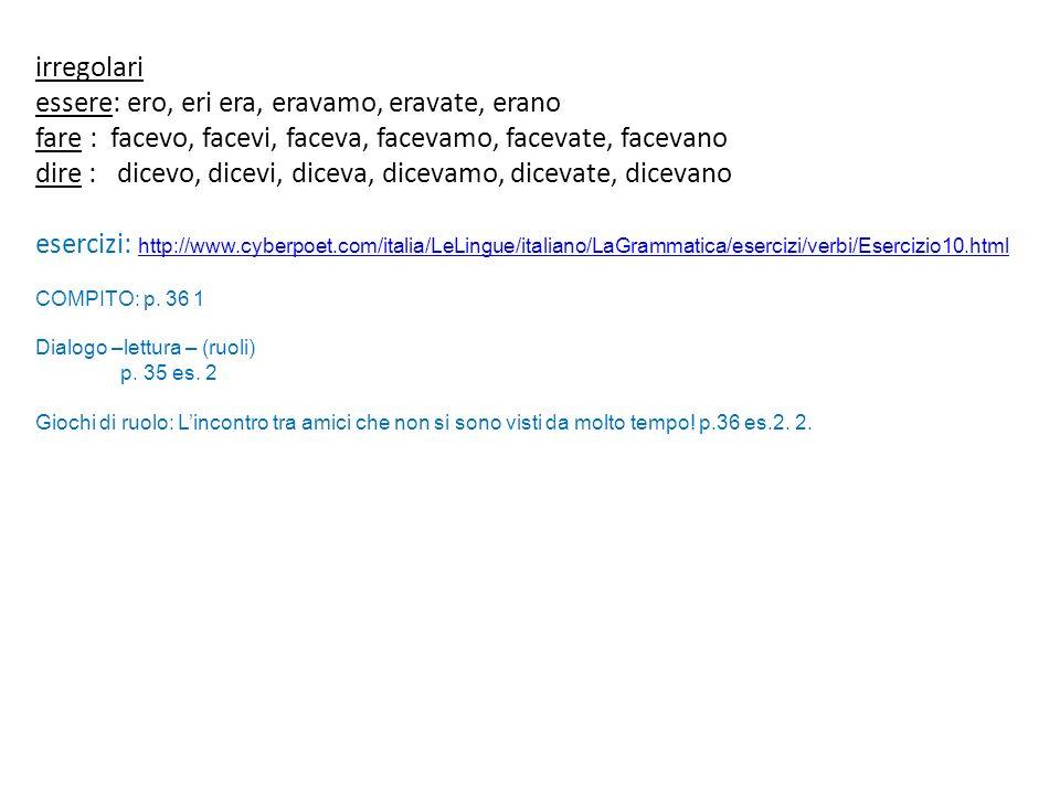 irregolari essere: ero, eri era, eravamo, eravate, erano fare : facevo, facevi, faceva, facevamo, facevate, facevano dire : dicevo, dicevi, diceva, dicevamo, dicevate, dicevano esercizi: http://www.cyberpoet.com/italia/LeLingue/italiano/LaGrammatica/esercizi/verbi/Esercizio10.html http://www.cyberpoet.com/italia/LeLingue/italiano/LaGrammatica/esercizi/verbi/Esercizio10.html COMPITO: p.