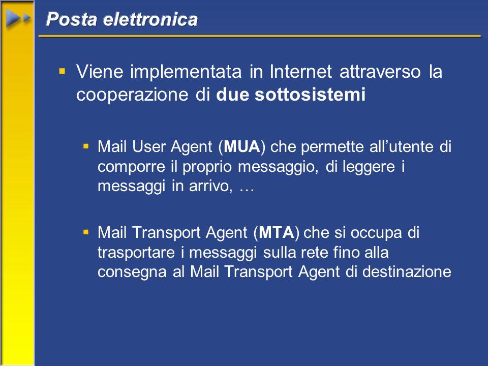 Viene implementata in Internet attraverso la cooperazione di due sottosistemi Mail User Agent (MUA) che permette allutente di comporre il proprio messaggio, di leggere i messaggi in arrivo, … Mail Transport Agent (MTA) che si occupa di trasportare i messaggi sulla rete fino alla consegna al Mail Transport Agent di destinazione