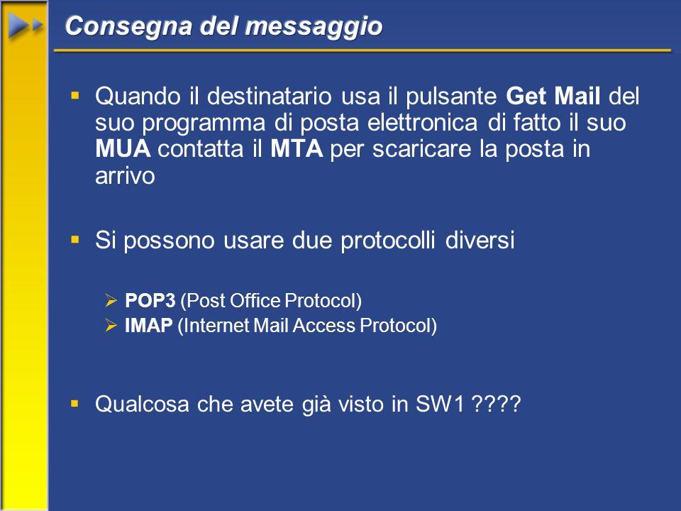Quando il destinatario usa il pulsante Get Mail del suo programma di posta elettronica di fatto il suo MUA contatta il MTA per scaricare la posta in arrivo Si possono usare due protocolli diversi POP3 (Post Office Protocol) IMAP (Internet Mail Access Protocol) Qualcosa che avete già visto in SW1