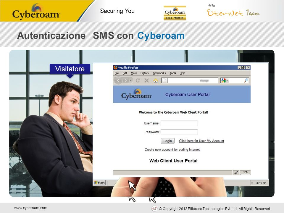 www.cyberoam.com © Copyright 2012 Elitecore Technologies Pvt. Ltd. All Rights Reserved. Securing You Visitatore Username: 0235490998 Password: asdf123