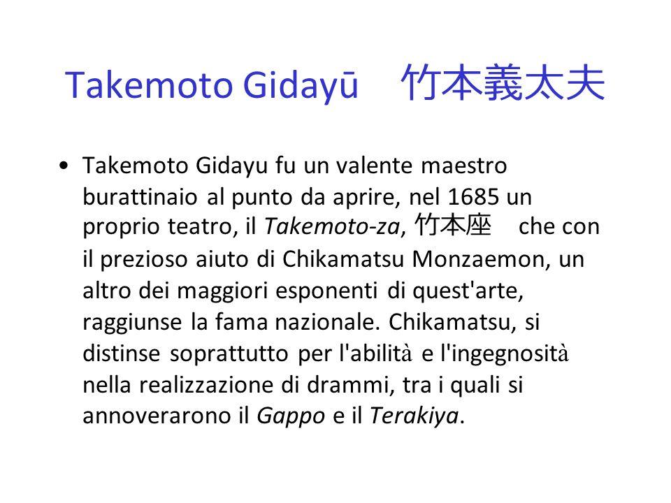 Takemoto Gidayū Takemoto Gidayu fu un valente maestro burattinaio al punto da aprire, nel 1685 un proprio teatro, il Takemoto-za, che con il prezioso