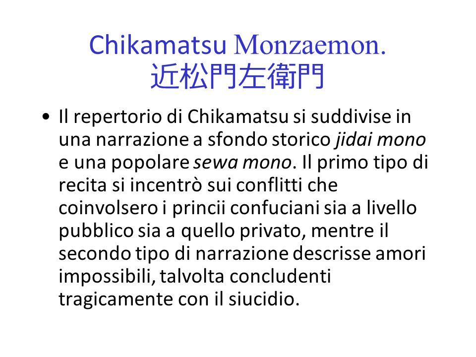 Chikamatsu Monzaemon. Il repertorio di Chikamatsu si suddivise in una narrazione a sfondo storico jidai mono e una popolare sewa mono. Il primo tipo d