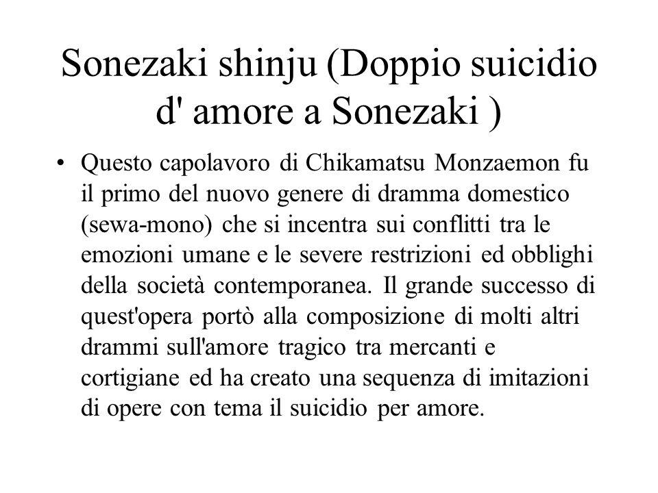 Sonezaki shinju (Doppio suicidio d' amore a Sonezaki ) Questo capolavoro di Chikamatsu Monzaemon fu il primo del nuovo genere di dramma domestico (sew