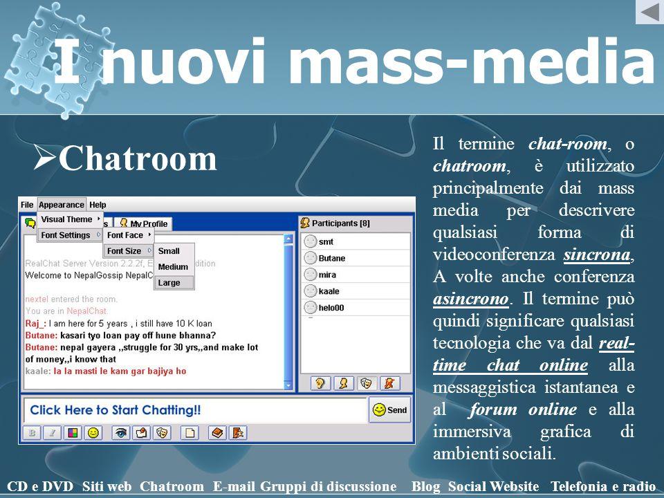 I nuovi mass-media Chatroom CD e DVD Siti webChatroomE-mailGruppi di discussioneBlogSocial WebsiteTelefonia e radio Il termine chat-room, o chatroom, è utilizzato principalmente dai mass media per descrivere qualsiasi forma di videoconferenza sincrona, A volte anche conferenza asincrono.