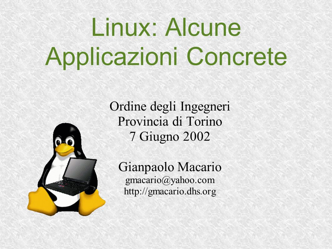 Linux: Alcune Applicazioni Concrete Ordine degli Ingegneri Provincia di Torino 7 Giugno 2002 Gianpaolo Macario gmacario@yahoo.com http://gmacario.dhs.org