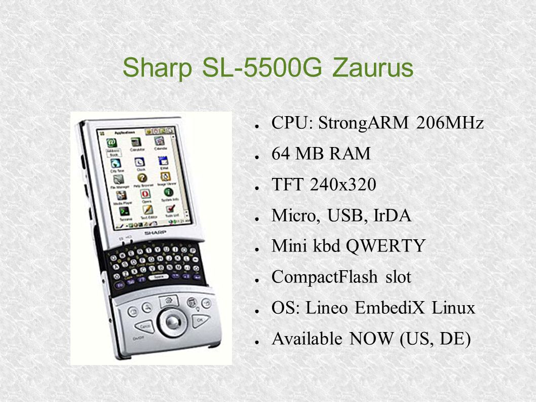 Sharp SL-5500G Zaurus CPU: StrongARM 206MHz 64 MB RAM TFT 240x320 Micro, USB, IrDA Mini kbd QWERTY CompactFlash slot OS: Lineo EmbediX Linux Available NOW (US, DE)