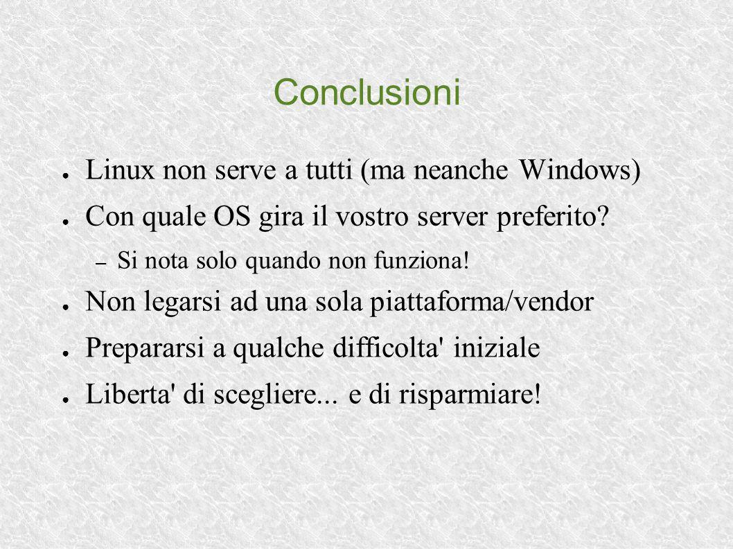 Conclusioni Linux non serve a tutti (ma neanche Windows) Con quale OS gira il vostro server preferito? – Si nota solo quando non funziona! Non legarsi