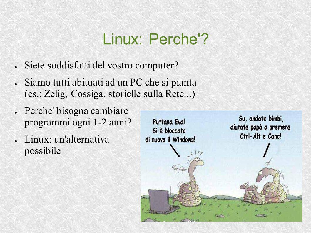 Linux: Perche'? Siete soddisfatti del vostro computer? Siamo tutti abituati ad un PC che si pianta (es.: Zelig, Cossiga, storielle sulla Rete...) Perc