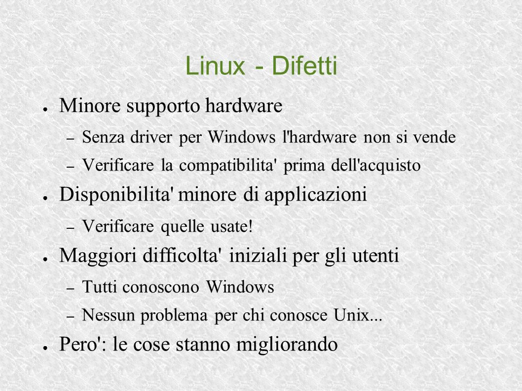 Linux - Difetti Minore supporto hardware – Senza driver per Windows l hardware non si vende – Verificare la compatibilita prima dell acquisto Disponibilita minore di applicazioni – Verificare quelle usate.