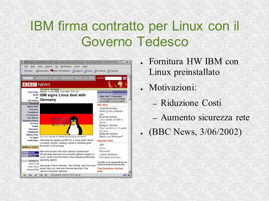 IBM firma contratto per Linux con il Governo Tedesco Fornitura HW IBM con Linux preinstallato Motivazioni: – Riduzione Costi – Aumento sicurezza rete (BBC News, 3/06/2002)