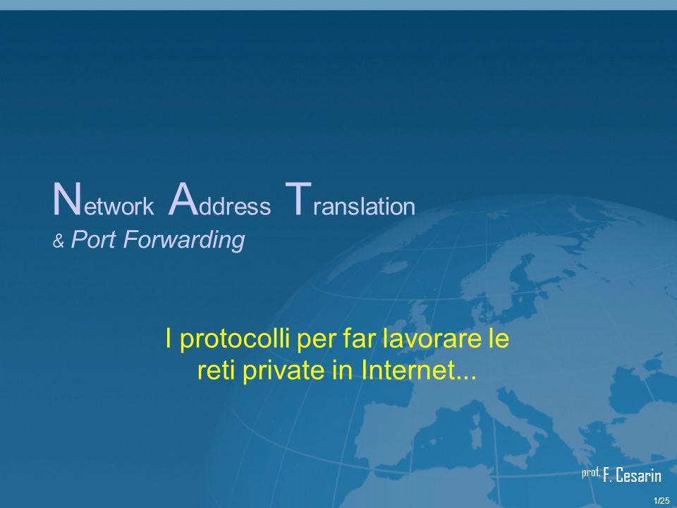 22/25Network Address Translation & Port Forwarding I l P ort F orwarding [1/3] Il Port Forwarding (o Destination NAT) è stato pensato per rendere accessibile dallesterno gli host di una rete privata fornendo allamministratore di rete la possibilità di configurare, sempre con la tecnica della porte, i computer raggiungibili da richieste esterne Alcuni dispositivi predispongono un Port Forwarding bilanciato, che per semplicità non tratteremo ma che aumenta laffidabilità di un servizio disponibile su più host di una stessa rete privata Nel seguito tratteremo un Port Forwarding semplice: consideriamo ancora un Web Server su una macchina con IP 10.0.0.2 che fa parte di una LAN privata e sia sempre in ascolto sulla porta 80: stavolta, però, predisponiamo un Port Forrwarding sul Router1.