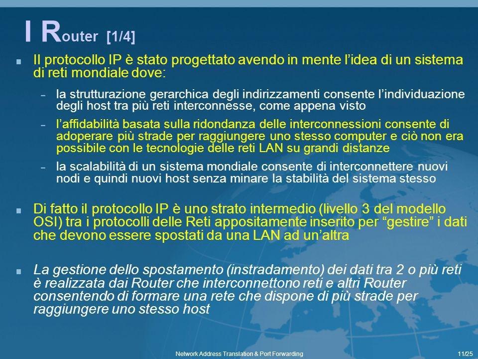 11/25Network Address Translation & Port Forwarding I R outer [1/4] Il protocollo IP è stato progettato avendo in mente lidea di un sistema di reti mon