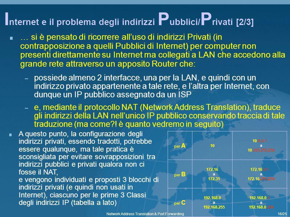 16/25Network Address Translation & Port Forwarding I nternet e il problema degli indirizzi P ubblici/ P rivati [2/3] … si è pensato di ricorrere alluso di indirizzi Privati (in contrapposizione a quelli Pubblici di Internet) per computer non presenti direttamente su Internet ma collegati a LAN che accedono alla grande rete attraverso un apposito Router che: possiede almeno 2 interfacce, una per la LAN, e quindi con un indirizzo privato appartenente a tale rete, e laltra per Internet, con dunque un IP pubblico assegnato da un ISP e, mediante il protocollo NAT (Network Address Translation), traduce gli indirizzi della LAN nellunico IP pubblico conservando traccia di tale traduzione (ma come .