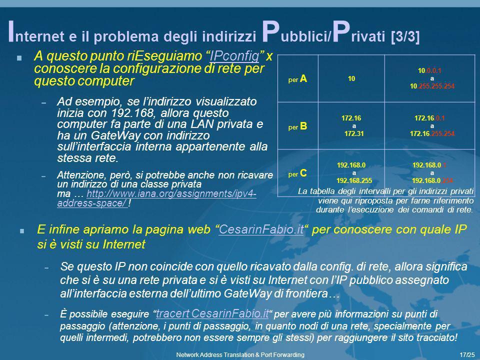 17/25Network Address Translation & Port Forwarding I nternet e il problema degli indirizzi P ubblici/ P rivati [3/3] A questo punto riEseguiamo IPconfig x conoscere la configurazione di rete per questo computerIPconfig Ad esempio, se lindirizzo visualizzato inizia con 192.168, allora questo computer fa parte di una LAN privata e ha un GateWay con indirizzo sullinterfaccia interna appartenente alla stessa rete.