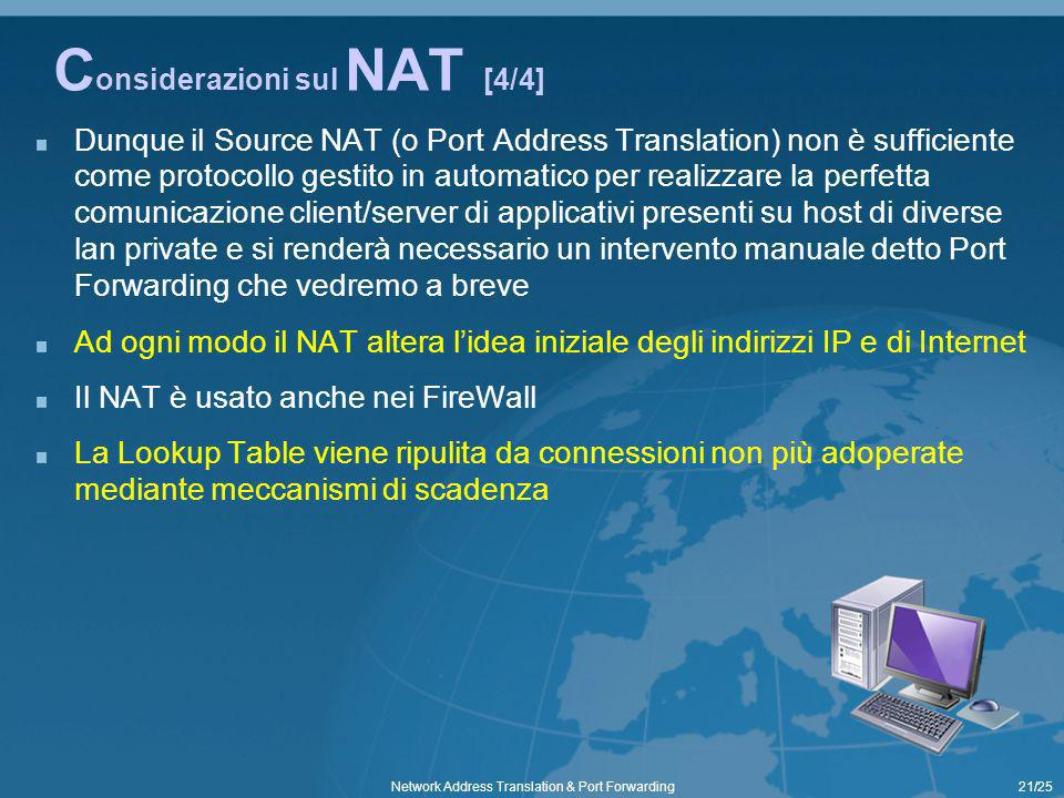21/25Network Address Translation & Port Forwarding C onsiderazioni sul NAT [4/4] Dunque il Source NAT (o Port Address Translation) non è sufficiente come protocollo gestito in automatico per realizzare la perfetta comunicazione client/server di applicativi presenti su host di diverse lan private e si renderà necessario un intervento manuale detto Port Forwarding che vedremo a breve Ad ogni modo il NAT altera lidea iniziale degli indirizzi IP e di Internet Il NAT è usato anche nei FireWall La Lookup Table viene ripulita da connessioni non più adoperate mediante meccanismi di scadenza