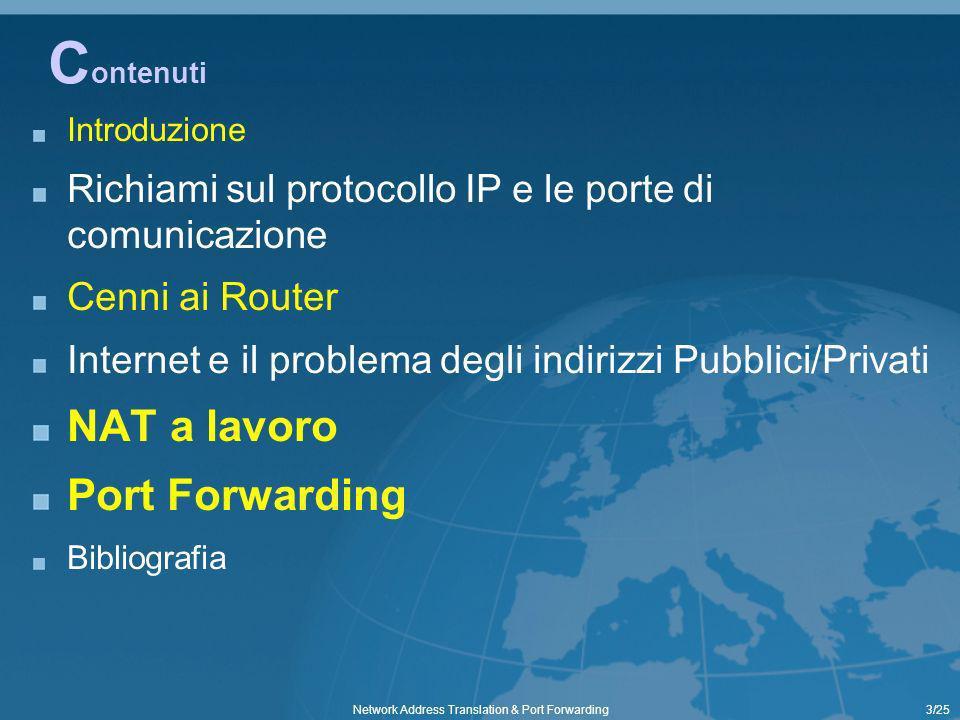 14/25Network Address Translation & Port Forwarding I R outer [4/4] Osserviamo in questa simulazione che il Router0 ha 2 interfacce con indirizzamento diverso per ciascuna rete i pacchetti IP provenienti dal Pc 192.168.0.1 (ad esempio per un Ping) vengono correttamente instradati verso il Pc 10.0.0.1 ed in particolare questo non richiede alcuna manipolazione dei pacchetti in quanto per piccole reti non ci sono limiti di indirizzamento a patto di evitare duplicazioni comunque non ammesse 192.168.0.