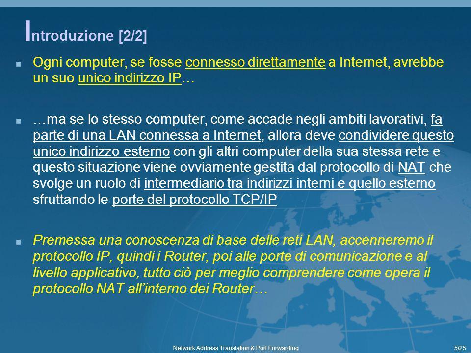 5/25Network Address Translation & Port Forwarding I ntroduzione [2/2] Ogni computer, se fosse connesso direttamente a Internet, avrebbe un suo unico indirizzo IP… …ma se lo stesso computer, come accade negli ambiti lavorativi, fa parte di una LAN connessa a Internet, allora deve condividere questo unico indirizzo esterno con gli altri computer della sua stessa rete e questo situazione viene ovviamente gestita dal protocollo di NAT che svolge un ruolo di intermediario tra indirizzi interni e quello esterno sfruttando le porte del protocollo TCP/IP Premessa una conoscenza di base delle reti LAN, accenneremo il protocollo IP, quindi i Router, poi alle porte di comunicazione e al livello applicativo, tutto ciò per meglio comprendere come opera il protocollo NAT allinterno dei Router…