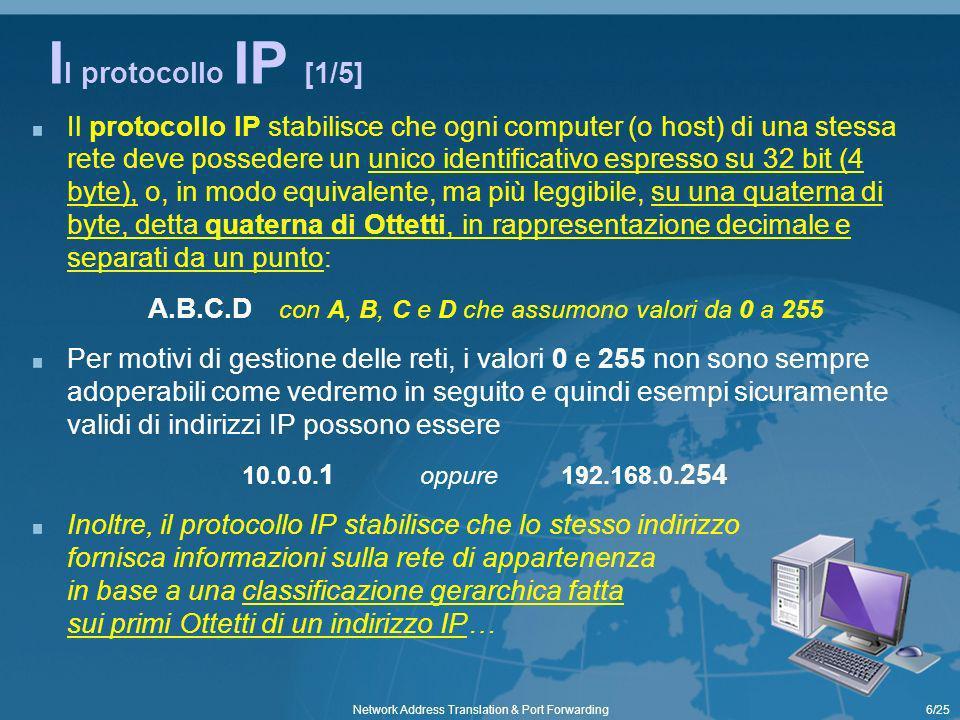 7/25Network Address Translation & Port Forwarding I l protocollo IP [2/5] La classificazione standard riportata nella tabella a lato indica quale tipo di indirizzamento scegliere in base alla grandezza della rete Ad esempio, una rete di classe C, del tipo 192.168.10, può contenere fino a un massimo di 254 host con il seguente intervallo di indirizzi da 192.168.10.1 a 192.168.10.254 Classe Valori per gli ottetti di Rete Esempio intervallo per gli Host A 1 a 126 (127 x il Loopback) 1.0.0.1 a 1.255.255.254 B 128.0 a 191.255 128.0.0.1 a 128.0.255.254 C 192.0.0 a 223.255.255 192.168.0.1 a 192.168.0.254 D e E 224 a 255 Multicast e riservati Esempi di sottoreti possono essere: quella delloperatore FastWeb dove la Subnet Mask è 255.255.248.0 con un intervallo di 8*256-2 host possibili e i primi 21 bit riservati alla sottorete quella di una rete PowerLine o BlueTooth con un massimo di 2 host per cui la Subnet Mask è 255.255.255.252 Questa classificazione, però, presenta suddivisioni non adeguate a reti di dimensioni intermedie (ad esempio, per reti di 1000 host la classe C è troppo piccola e quella B è troppo grande): a tal fine è stato introdotto il Subnet Mask (maschera di sottorete) come un ulteriore parametro di rete che, attraverso una sequenza di altrettanti 32 bit, consente di stabilire fino a quale bit dei più significativi di un indirizzo IP è da considerarsi di rete e il restante per gli host un esempio classico di Subnet Mask è il valore 255.255.255.0 che individua nei primi 3 ottetti lindirizzo della rete e sullultimo quello relativo agli host consentendo lo stesso intervallo di indirizzamento di una classe C…