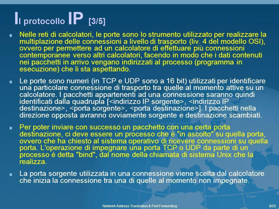 19/25Network Address Translation & Port Forwarding NAT a lavoro [2/4] Abbiamo visto i pacchetti in partenza da un host di una LAN privata Ora vediamo i pacchetti in risposta a quelli partiti proponendo come esempio la classica navigazione web… si ha un PC di una LAN privata, con indirizzo 192.168.0.1 e IP pubblico 195.210.91.83, che deve realizzare una navigazione web uno dei siti web da sfogliare si trova su un computer pubblico con IP 212.48.4.217 e Web Server in ascolto sulla porta 80 195.210.91.83 LAN Privata Pacchetti in partenza per richiesta sito web IP sorg.192.168.0.1 Porta sorg.1074 IP dest.212.48.4.217 Porta dest.80 Lookup Table del NAT 192.168.0.1 : 1074 > 5001 IP sorg.195.210.91.83 Porta sorg.5001 IP dest.212.48.4.217 Porta dest.80 Pacchetti in risposta per richiesta sito web IP sorg.212.48.4.217 Porta sorg.80 IP dest.195.210.91.83 Porta dest.5001 Lookup Table del NAT 192.168.0.1 : 1074 > 5001 IP sorg.212.48.4.217 Porta sorg.80 IP dest.192.168.0.1 Porta dest.1074