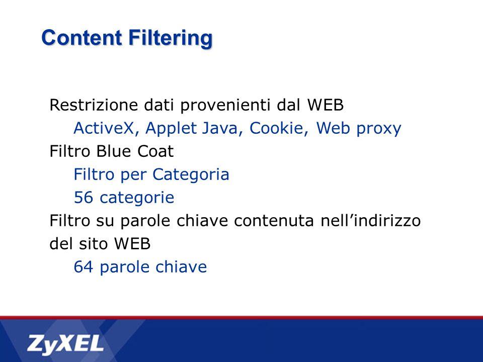 Content Filtering Restrizione dati provenienti dal WEB ActiveX, Applet Java, Cookie, Web proxy Filtro Blue Coat Filtro per Categoria 56 categorie Filtro su parole chiave contenuta nellindirizzo del sito WEB 64 parole chiave