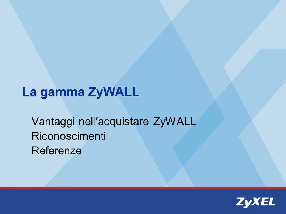 La gamma ZyWALL Vantaggi nell acquistare ZyWALL Riconoscimenti Referenze