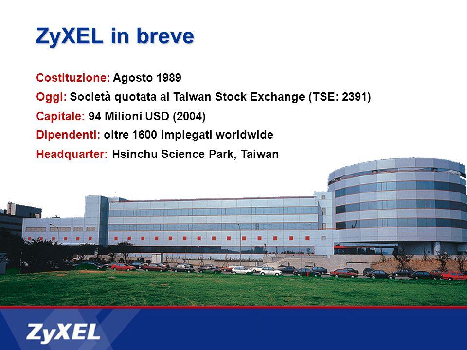 ZyXEL in breve Costituzione: Agosto 1989 Oggi: Società quotata al Taiwan Stock Exchange (TSE: 2391) Capitale: 94 Milioni USD (2004) Dipendenti: oltre 1600 impiegati worldwide Headquarter: Hsinchu Science Park, Taiwan