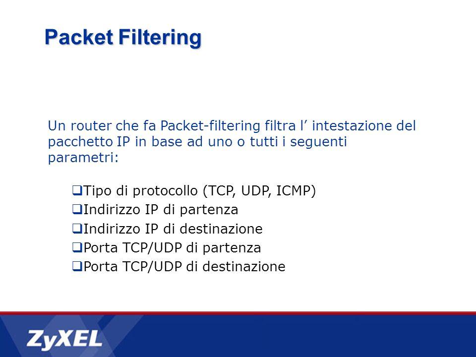 Un router che fa Packet-filtering filtra l intestazione del pacchetto IP in base ad uno o tutti i seguenti parametri: Tipo di protocollo (TCP, UDP, ICMP) Indirizzo IP di partenza Indirizzo IP di destinazione Porta TCP/UDP di partenza Porta TCP/UDP di destinazione Packet Filtering