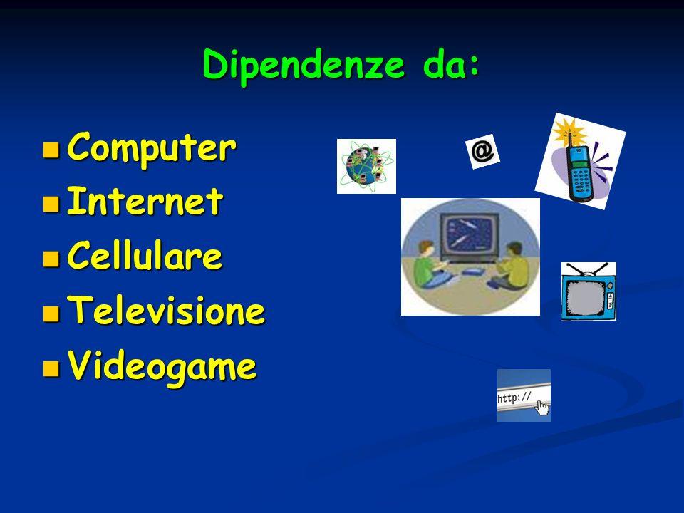 Dipendenze da: Computer Computer Internet Internet Cellulare Cellulare Televisione Televisione Videogame Videogame