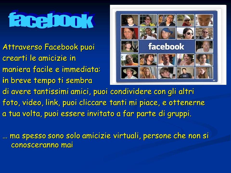 Attraverso Facebook puoi crearti le amicizie in maniera facile e immediata: in breve tempo ti sembra di avere tantissimi amici, puoi condividere con g