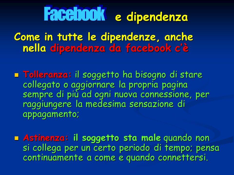 Come in tutte le dipendenze, anche nella dipendenza da facebook cè Tolleranza: il soggetto ha bisogno di stare collegato o aggiornare la propria pagin